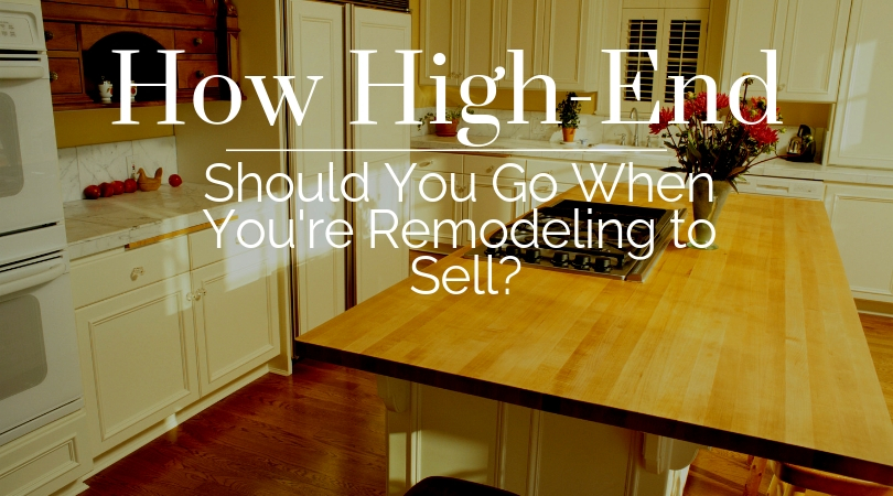 How High-End Should We Go When Remodeling to Sell?