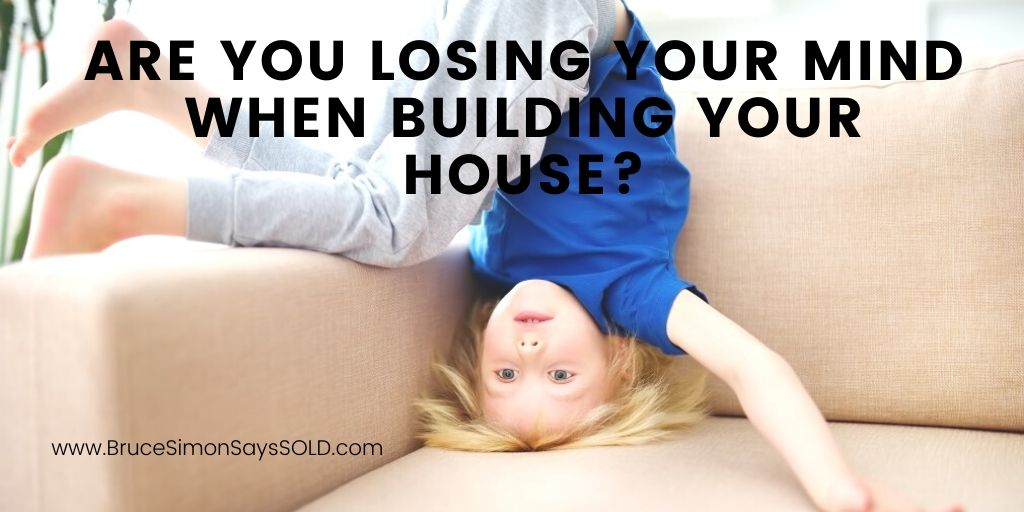 Are You Losing Your Mind When Building Your House?